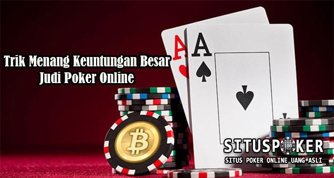 Trik Menang Keuntungan Besar Judi Poker Online
